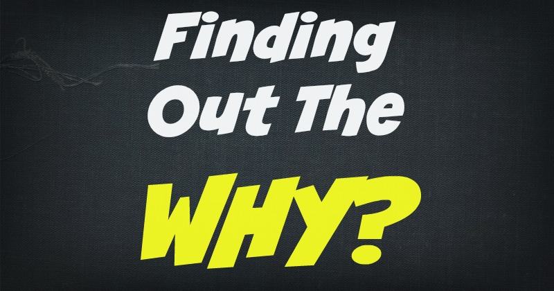 Finding out the WHY?